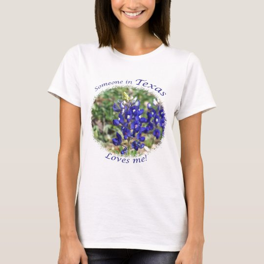 Bluebonnet someone in texas loves me t shirt for Pick me choose me love me shirt