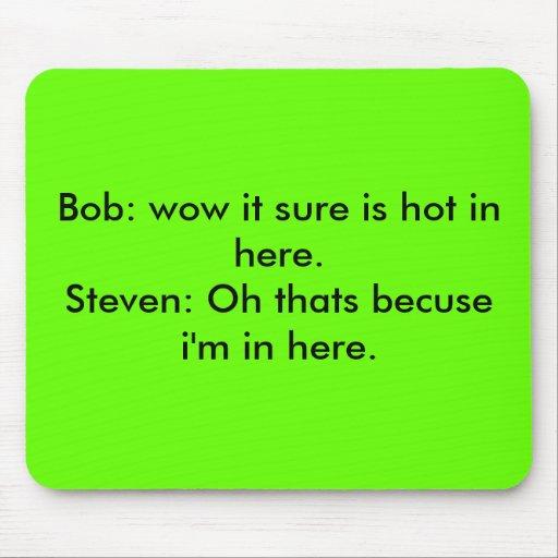Bob: guau seguro es caliente adentro aquí. Steven: Alfombrilla De Raton