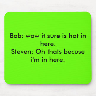 Bob: wow it sure is hot in here.Steven: Oh that... Mouse Pad