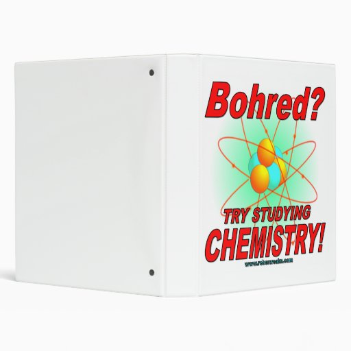 Bohred?  Try studying chemistry! 3 Ring Binders