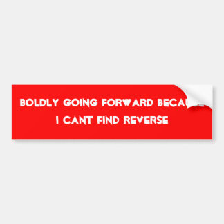 Boldly going forward because i cant find reverse bumper sticker