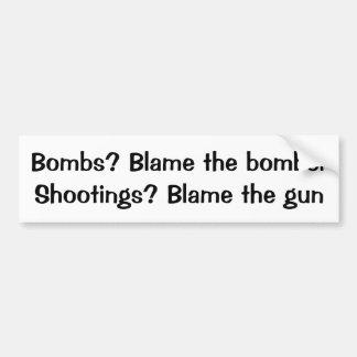 Bombs? Blame the bomber  Shooting? Blame the gun Car Bumper Sticker
