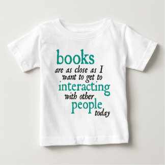 Books are as Close as I Want to get to Interacting Baby T-Shirt