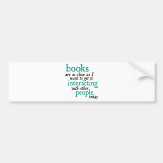 Books are as Close as I Want to get to Interacting Bumper Sticker