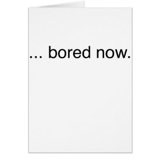 bored now... card