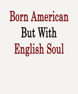 Born American But With English Soul T Shirts