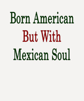 Born American But With Mexican Soul Tees
