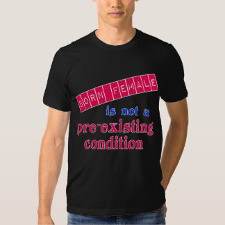 Born Female is Not a Pre Existing Condition T Shirt