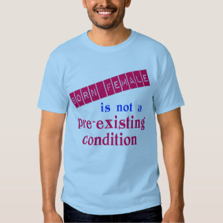 Born Female is Not a Pre Existing Condition T-shirt