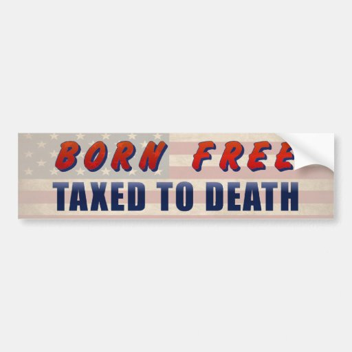 Born Free Taxed To Death Funny Car Bumper Sticker