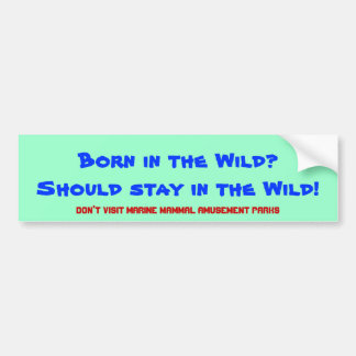 Born in the Wild? Should stay in the wild! Bumper Sticker