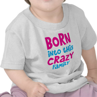 BORN into this CRAZY Family! Tshirts