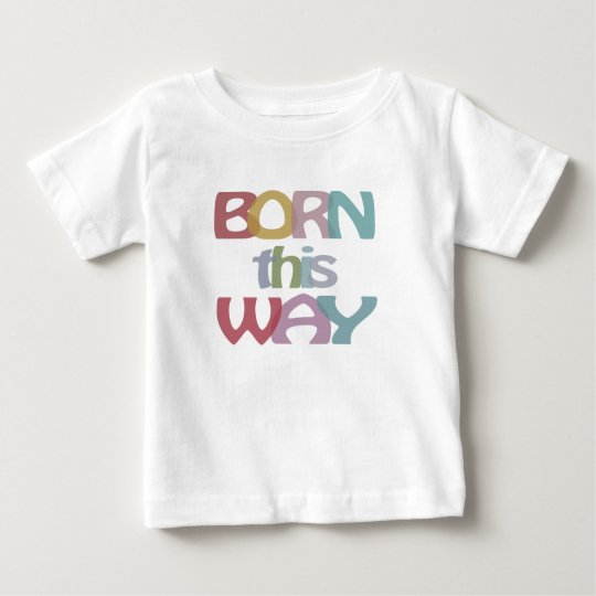 Born This Way Baby T-Shirt