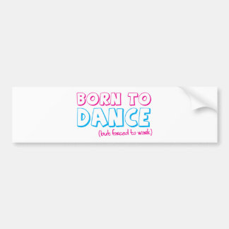 Born to DANCE (forced to work) Bumper Sticker