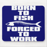 BORN TO FISH FORCED TO WORK MOUSE MAT