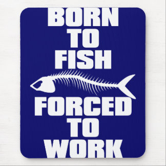 BORN TO FISH FORCED TO WORK MOUSE PAD