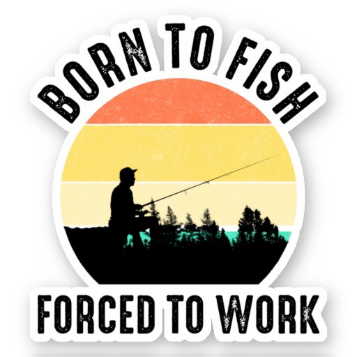 Born To Fish - Forced To Work Sticker