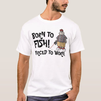 Born to Fish - Forced to Work! T-Shirt