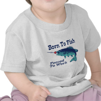 Born To Fish Forced To Work T Shirts