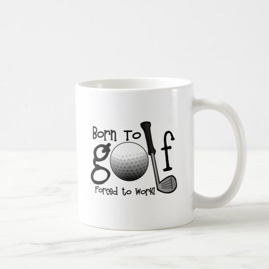 Born to Golf, Forced to Work Coffee Mug