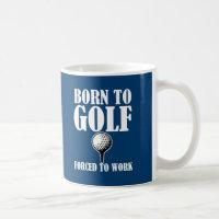 Born to Golf Forced to work funny coffee mug
