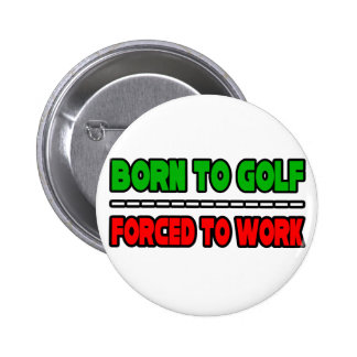 Born To Golf...Forced To Work Pinback Button