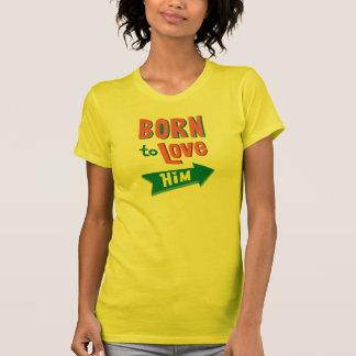 Born To Love Him T-shirt