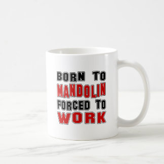 Born to Mandolin forced to work Coffee Mugs