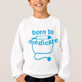 BORN TO MEDICATE doctors stethoscope funny Sweatshirt