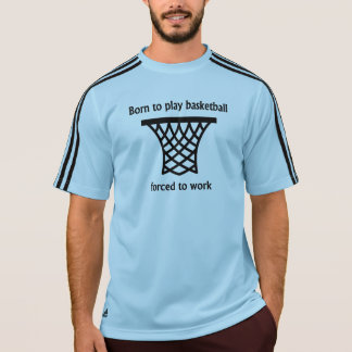 Born To Play Basketball Forced To Work Tee Shirt