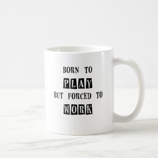 born to play but forced to work.png coffee mug