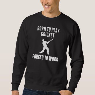 Born To Play Cricket Forced To Work Sweatshirt