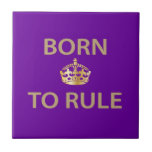 Born To Rule with golden crown Ceramic Tile