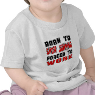 Born to Show Jumping forced to work T Shirts