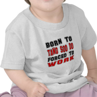 Born to Tang Soo do forced to work Shirt
