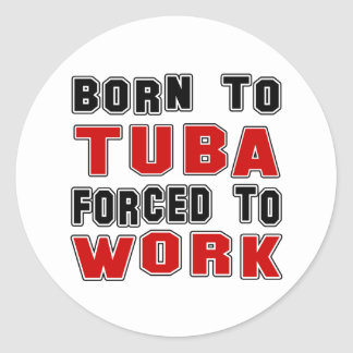 Born to Tuba forced to work Classic Round Sticker