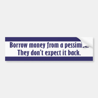 """Borrow money from a pessimist."" Bumper Sticker"