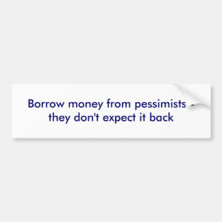 Borrow money from pessimists - they don t expec bumper sticker