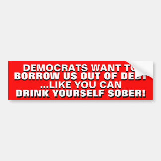 BORROWING US OUT OF DEBT IS DRINKING TO GET SOBER! BUMPER STICKER