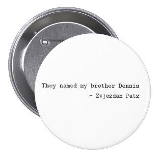 "Botón con ""ellos nombraron a mi hermano Dennis "" Pin Redondo De 3 Pulgadas"