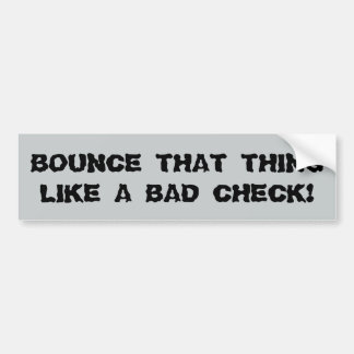 Bounce That Thing Like a Bad Check Bumper Sticker