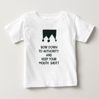 Bow down to authority and keep your mouth shut baby T-Shirt
