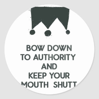 Bow down to authority and keep your mouth shut classic round sticker