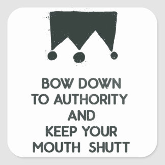Bow down to authority and keep your mouth shut square sticker