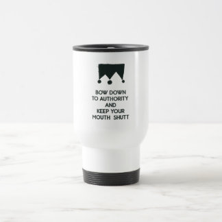 Bow down to authority and keep your mouth shut travel mug