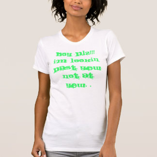 Boy PLZ!!! I'm lookin past yew not AT YEW. . T-Shirt