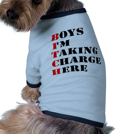 Boys I'm Taking Charge Here BITCH Pet T Shirt