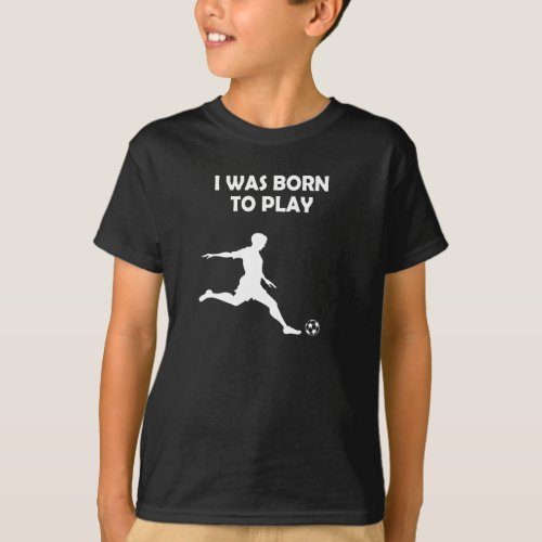 Boys  Men I was born to play soccer T_Shirt