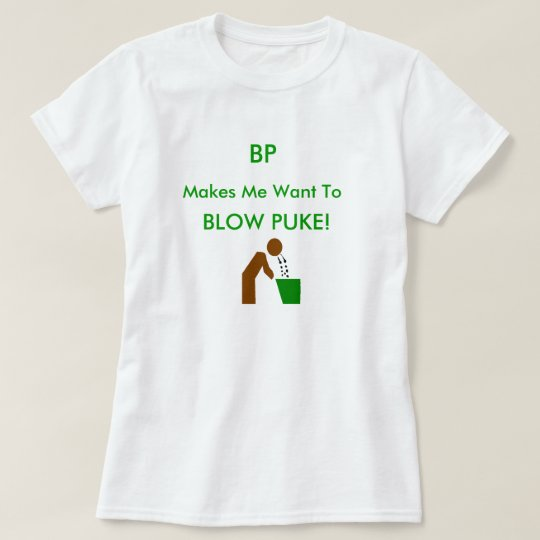 bp makes me want to puke T-Shirt