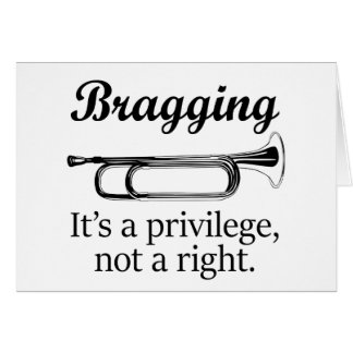 Bragging | It's a privilege, not a right. Greeting Card